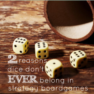 2 Reasons Dice Don't Ever Belong in Strategy Board Games