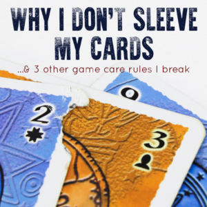 Why I Don't Sleeve My Cards (And 3 Other Game Care Rules I Break)