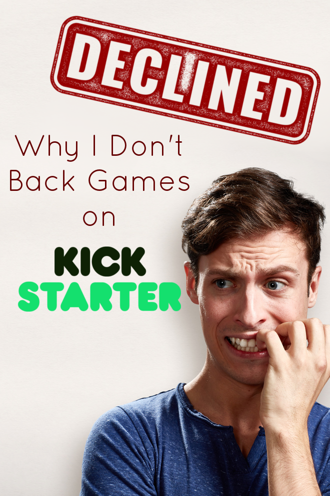 I'm almost afraid to tell you this... but... I don't back games on Kickstarter. It's not because I think Kickstarter is bad, and I'm certainly glad other people back them... but... well, here's why: